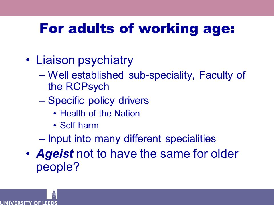 For adults of working age: Liaison psychiatry –Well established sub-speciality, Faculty of the RCPsych –Specific policy drivers Health of the Nation Self harm –Input into many different specialities Ageist not to have the same for older people