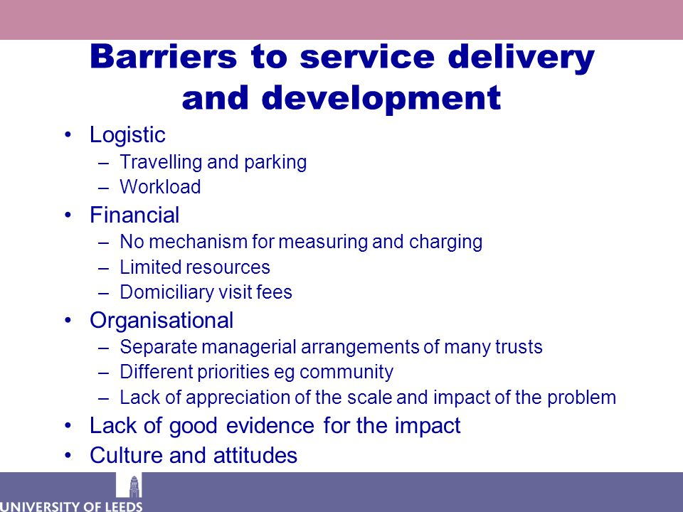 Barriers to service delivery and development Logistic –Travelling and parking –Workload Financial –No mechanism for measuring and charging –Limited re