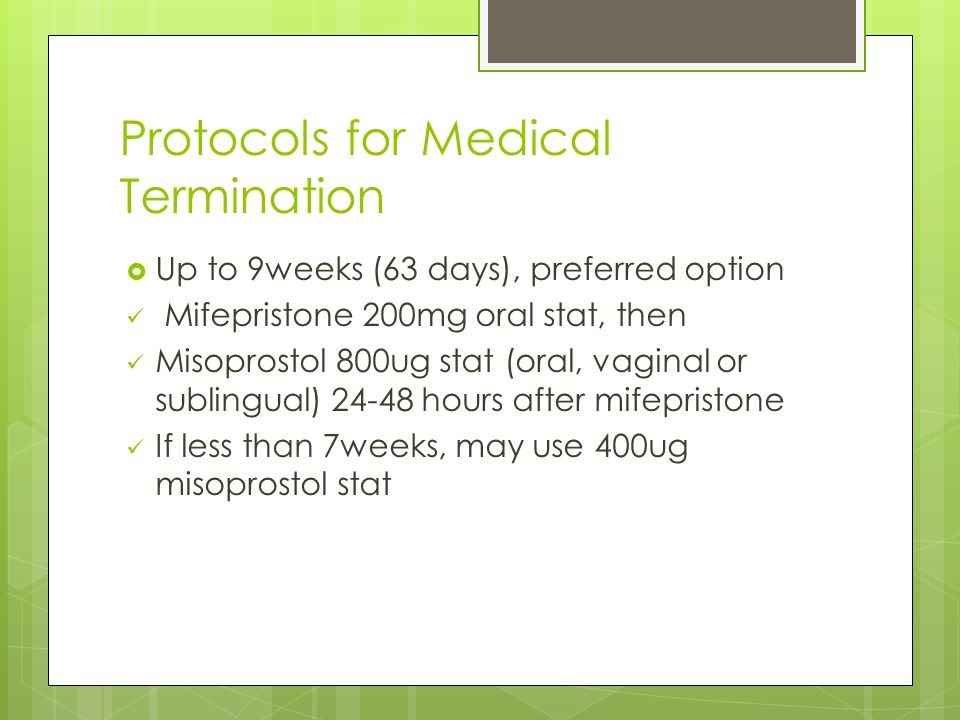 Protocols for Medical Termination  Up to 9weeks (63 days), preferred option Mifepristone 200mg oral stat, then Misoprostol 800ug stat (oral, vaginal or sublingual) 24-48 hours after mifepristone If less than 7weeks, may use 400ug misoprostol stat