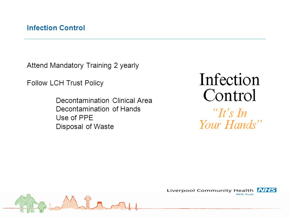 Infection Control Attend Mandatory Training 2 yearly Follow LCH Trust Policy Decontamination Clinical Area Decontamination of Hands Use of PPE Disposa