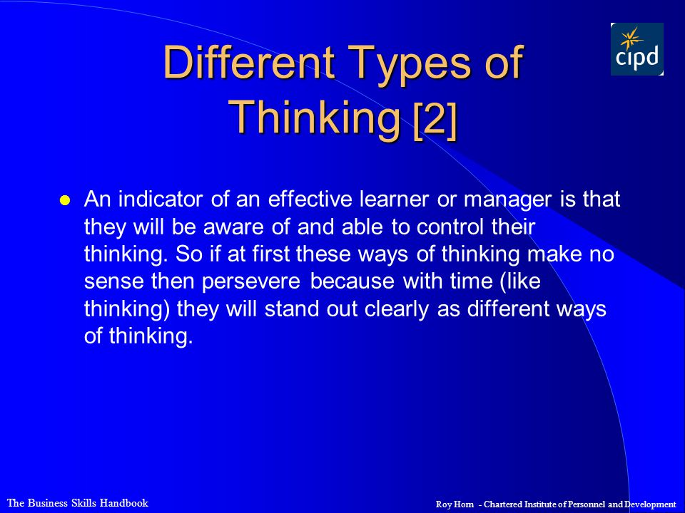 The Business Skills Handbook Roy Horn - Chartered Institute of Personnel and Development Different Types of Thinking [2] l An indicator of an effective learner or manager is that they will be aware of and able to control their thinking.