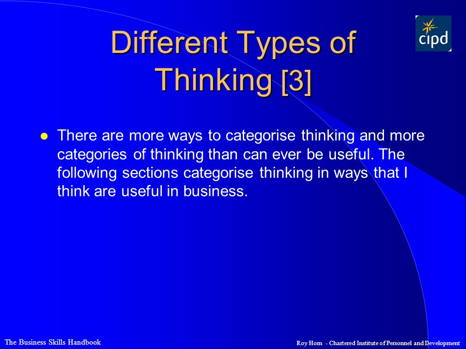 The Business Skills Handbook Roy Horn - Chartered Institute of Personnel and Development Different Types of Thinking [3] l There are more ways to categorise thinking and more categories of thinking than can ever be useful.
