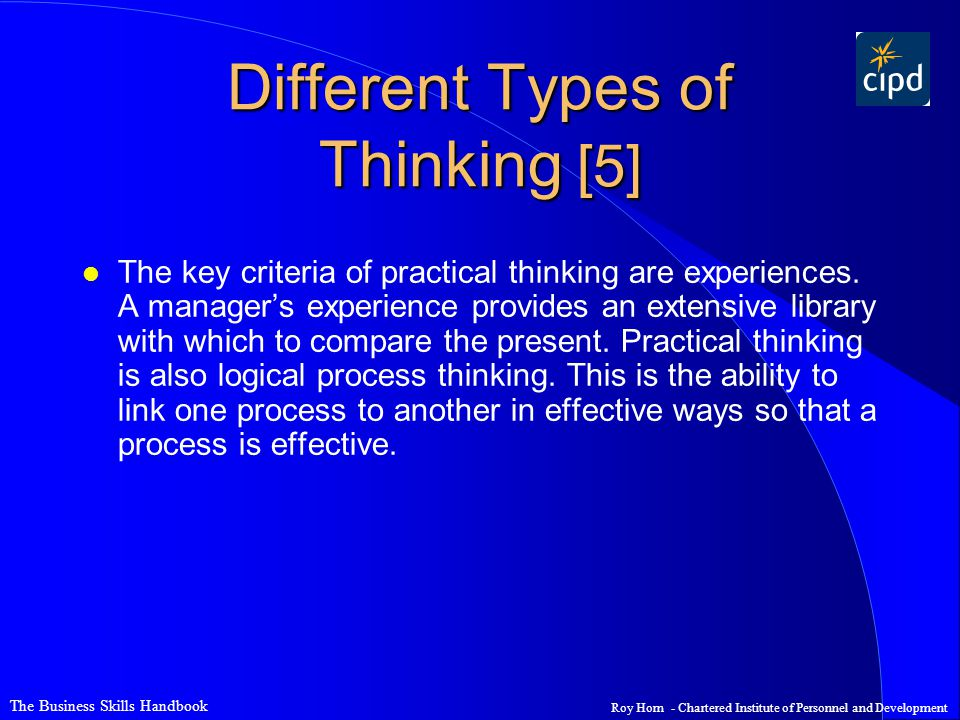 The Business Skills Handbook Roy Horn - Chartered Institute of Personnel and Development Different Types of Thinking [5] l The key criteria of practical thinking are experiences.