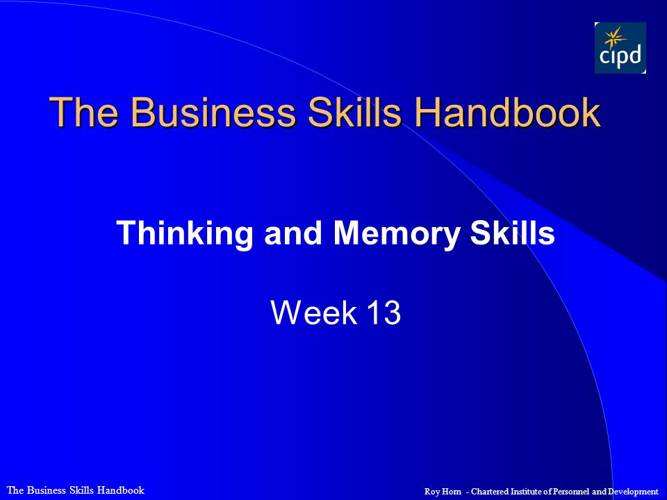 Roy Horn - Chartered Institute of Personnel and Development The Business Skills Handbook Thinking and Memory Skills Week 13