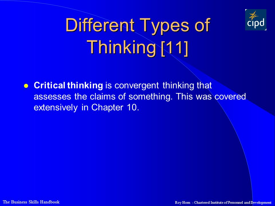 The Business Skills Handbook Roy Horn - Chartered Institute of Personnel and Development Different Types of Thinking [11] l Critical thinking is convergent thinking that assesses the claims of something.