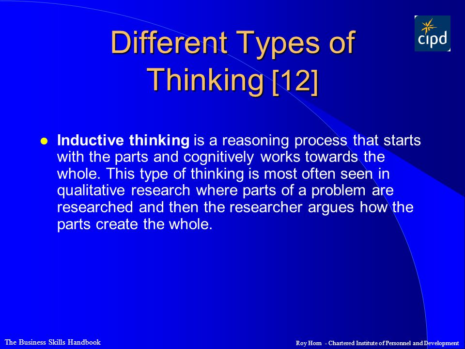 The Business Skills Handbook Roy Horn - Chartered Institute of Personnel and Development Different Types of Thinking [12] l Inductive thinking is a reasoning process that starts with the parts and cognitively works towards the whole.