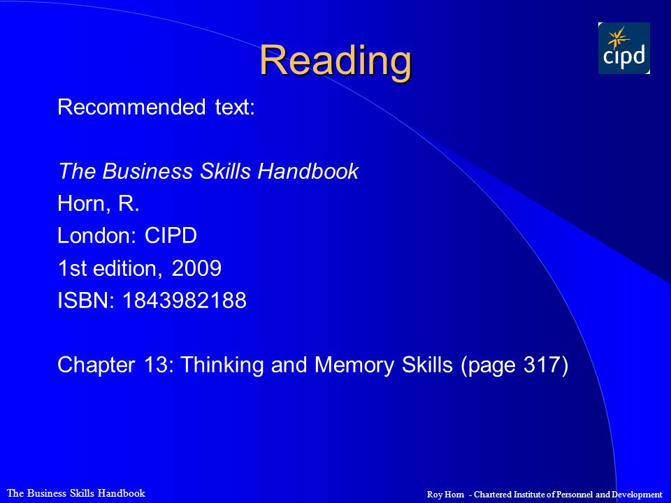 The Business Skills Handbook Roy Horn - Chartered Institute of Personnel and Development Reading Recommended text: The Business Skills Handbook Horn, R.