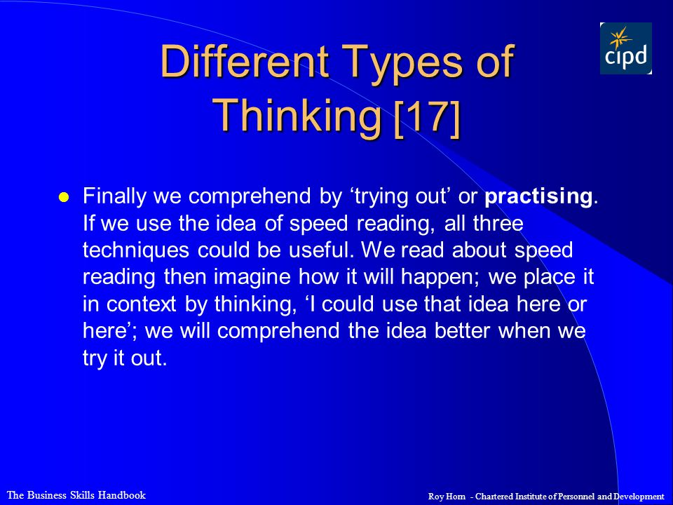 The Business Skills Handbook Roy Horn - Chartered Institute of Personnel and Development Different Types of Thinking [17] l Finally we comprehend by 'trying out' or practising.