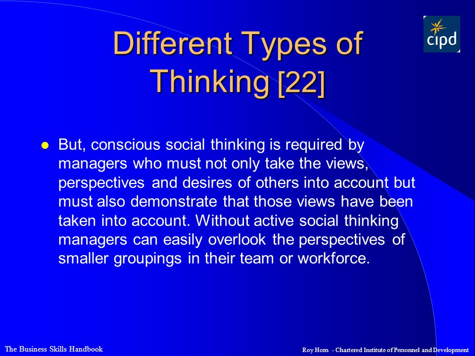 The Business Skills Handbook Roy Horn - Chartered Institute of Personnel and Development Different Types of Thinking [22] l But, conscious social thinking is required by managers who must not only take the views, perspectives and desires of others into account but must also demonstrate that those views have been taken into account.