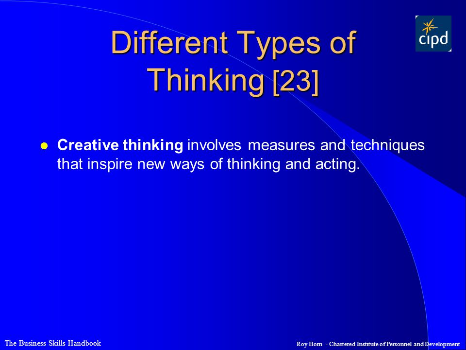 The Business Skills Handbook Roy Horn - Chartered Institute of Personnel and Development Different Types of Thinking [23] l Creative thinking involves measures and techniques that inspire new ways of thinking and acting.