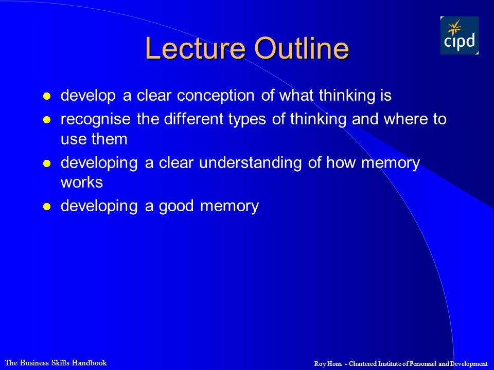 The Business Skills Handbook Roy Horn - Chartered Institute of Personnel and Development Lecture Outline l develop a clear conception of what thinking is l recognise the different types of thinking and where to use them l developing a clear understanding of how memory works l developing a good memory
