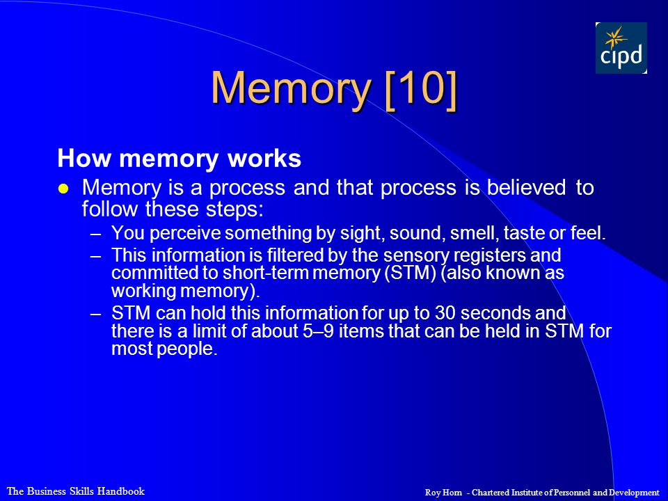 The Business Skills Handbook Roy Horn - Chartered Institute of Personnel and Development Memory [10] How memory works l Memory is a process and that process is believed to follow these steps: –You perceive something by sight, sound, smell, taste or feel.