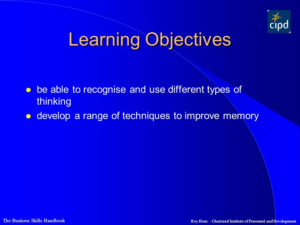 The Business Skills Handbook Roy Horn - Chartered Institute of Personnel and Development Learning Objectives l be able to recognise and use different types of thinking l develop a range of techniques to improve memory