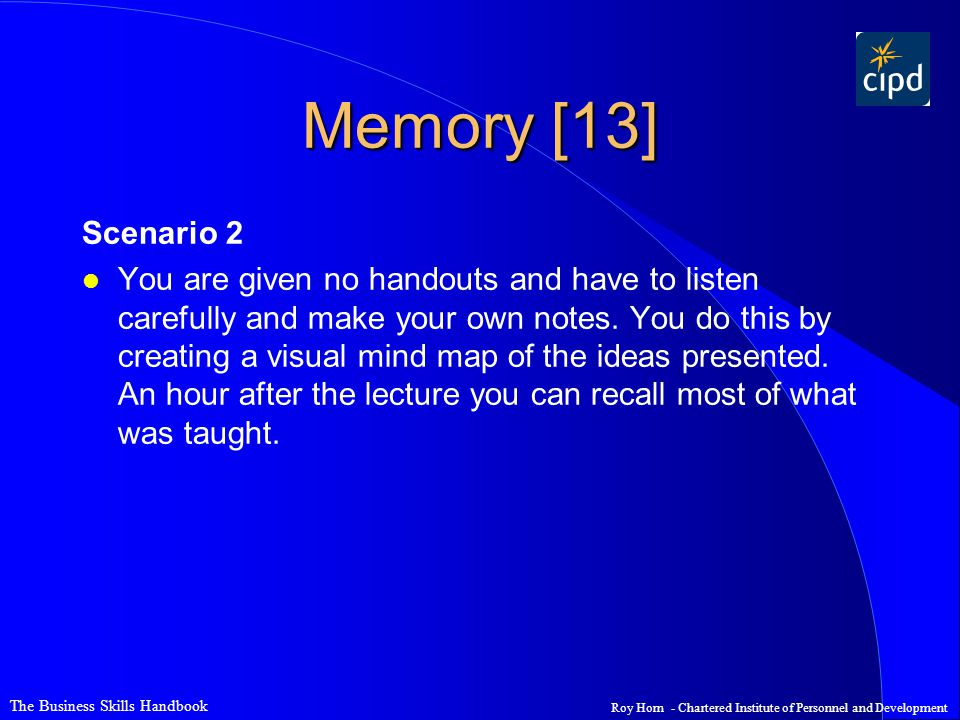 The Business Skills Handbook Roy Horn - Chartered Institute of Personnel and Development Memory [13] Scenario 2 l You are given no handouts and have to listen carefully and make your own notes.