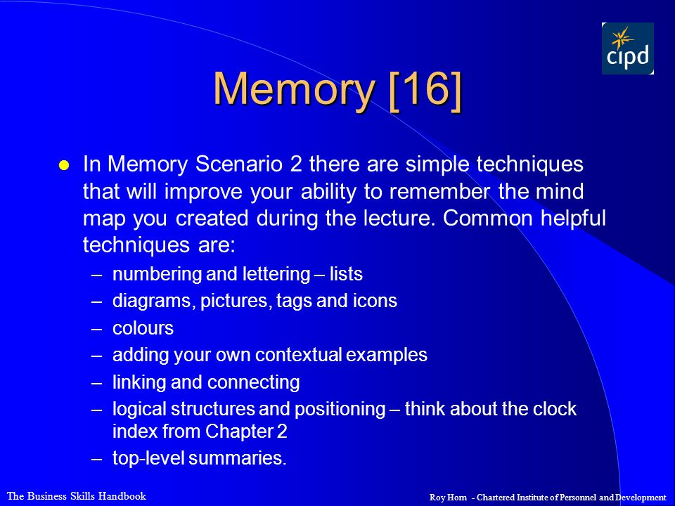 The Business Skills Handbook Roy Horn - Chartered Institute of Personnel and Development Memory [16] l In Memory Scenario 2 there are simple techniques that will improve your ability to remember the mind map you created during the lecture.