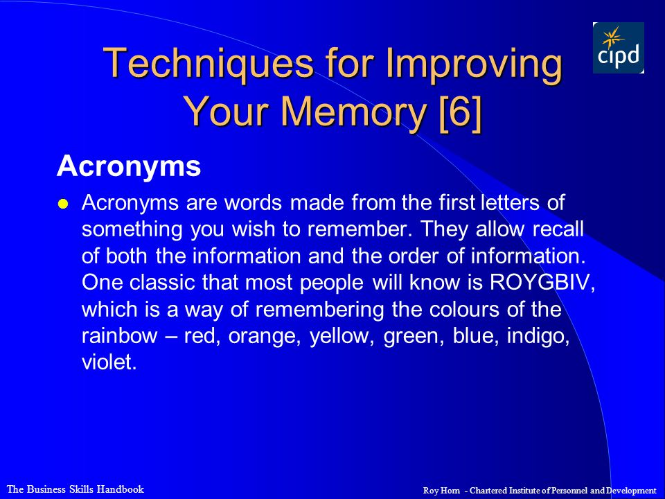 The Business Skills Handbook Roy Horn - Chartered Institute of Personnel and Development Techniques for Improving Your Memory [6] Acronyms l Acronyms are words made from the first letters of something you wish to remember.