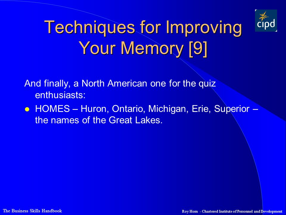 The Business Skills Handbook Roy Horn - Chartered Institute of Personnel and Development Techniques for Improving Your Memory [9] And finally, a North American one for the quiz enthusiasts: l HOMES – Huron, Ontario, Michigan, Erie, Superior – the names of the Great Lakes.