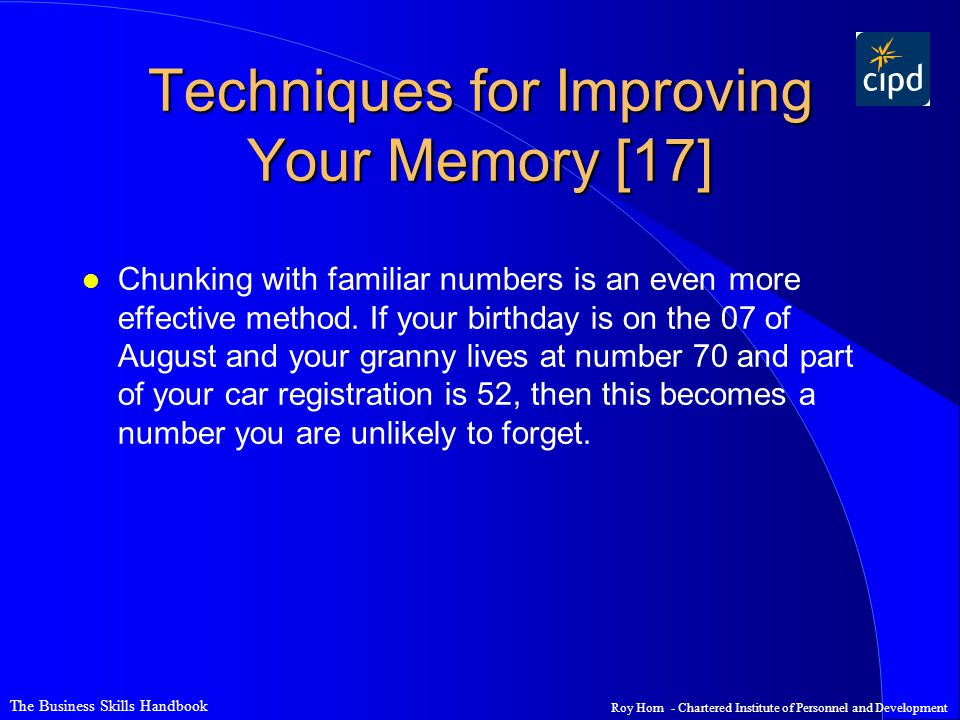 The Business Skills Handbook Roy Horn - Chartered Institute of Personnel and Development Techniques for Improving Your Memory [17] l Chunking with familiar numbers is an even more effective method.
