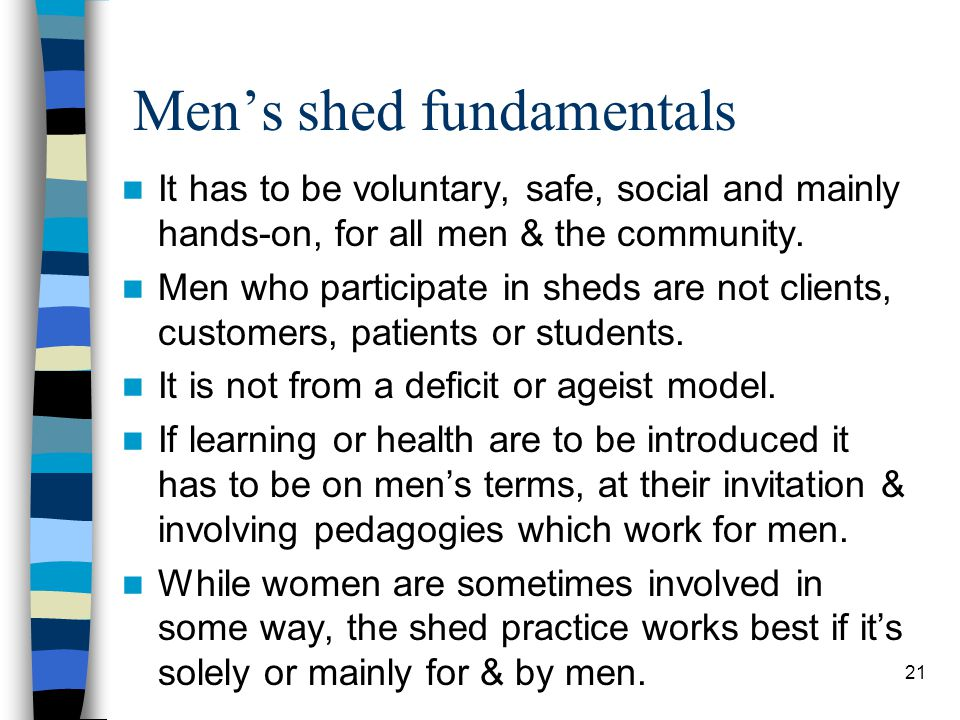 Men's shed fundamentals It has to be voluntary, safe, social and mainly hands-on, for all men & the community.