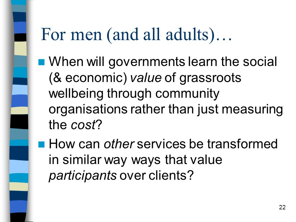 For men (and all adults)… When will governments learn the social (& economic) value of grassroots wellbeing through community organisations rather than just measuring the cost.