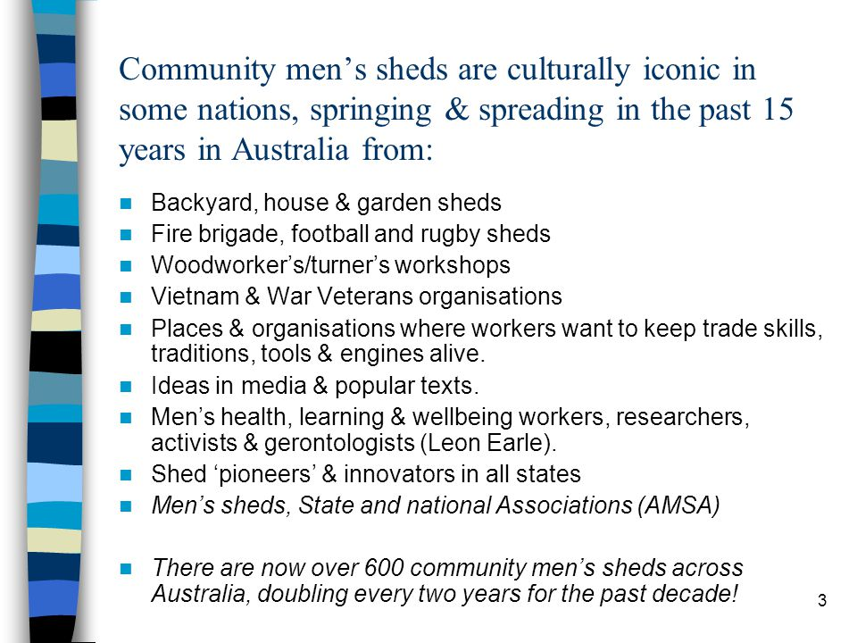 14 In Australia, learning about sheds is through: diverse community-based organisations that auspice sheds & service providers AMSA & state men's shed associations State Govt Support mainly in Victoria: other states in Australia are likely to follow suit - once more evidence is there of hard outcomes & 'throughput' (a double-edged sword …) Federal Govt support of AMSA Non-Government Organisations (eg Rotary, Veterans, Aged-Care, Uniting Care, Catholic Church, Salvation Army) Govt Programs ( eg Department of Veterans Affairs, Adult & Community Education; Indigenous; Health & Wellbeing, Local Govt).