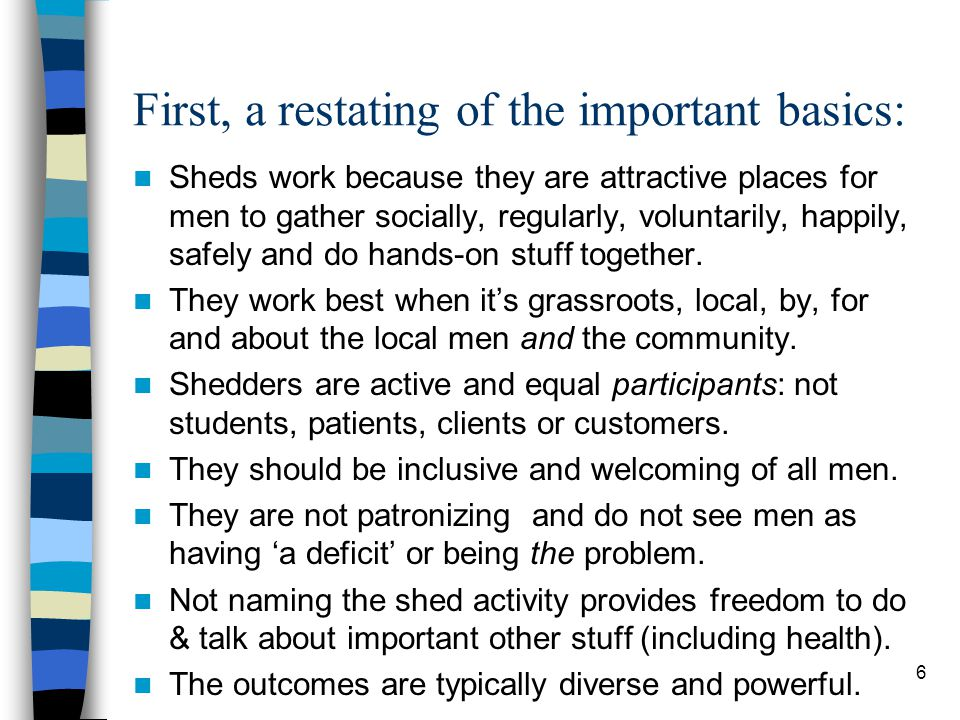 First, a restating of the important basics: Sheds work because they are attractive places for men to gather socially, regularly, voluntarily, happily, safely and do hands-on stuff together.