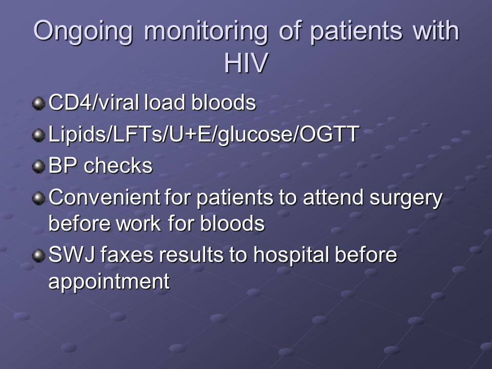 Ongoing monitoring of patients with HIV CD4/viral load bloods Lipids/LFTs/U+E/glucose/OGTT BP checks Convenient for patients to attend surgery before work for bloods SWJ faxes results to hospital before appointment