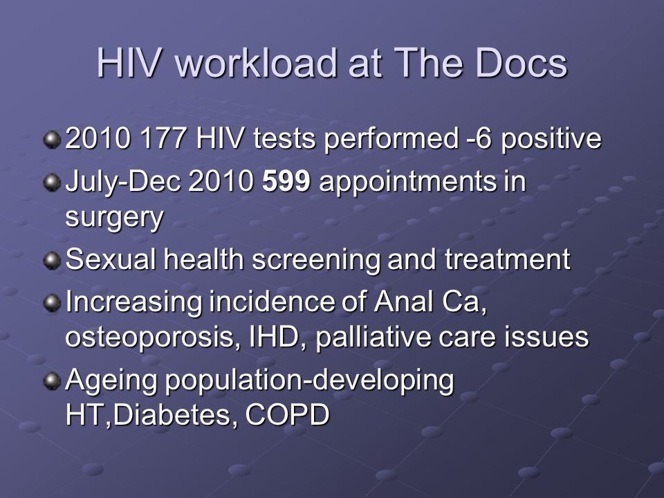 HIV workload at The Docs 2010 177 HIV tests performed -6 positive July-Dec 2010 599 appointments in surgery Sexual health screening and treatment Increasing incidence of Anal Ca, osteoporosis, IHD, palliative care issues Ageing population-developing HT,Diabetes, COPD