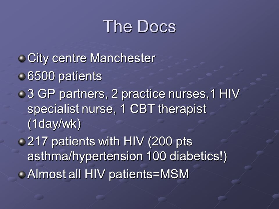 The Docs City centre Manchester 6500 patients 3 GP partners, 2 practice nurses,1 HIV specialist nurse, 1 CBT therapist (1day/wk) 217 patients with HIV (200 pts asthma/hypertension 100 diabetics!) Almost all HIV patients=MSM