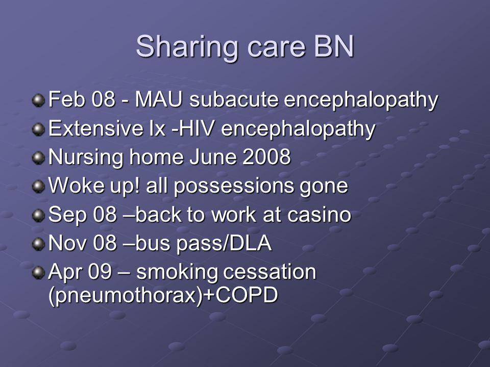 Sharing care BN Feb 08 - MAU subacute encephalopathy Extensive Ix -HIV encephalopathy Nursing home June 2008 Woke up.