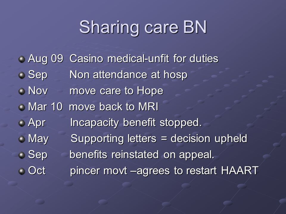 Sharing care BN Aug 09 Casino medical-unfit for duties Sep Non attendance at hosp Nov move care to Hope Mar 10 move back to MRI Apr Incapacity benefit stopped.