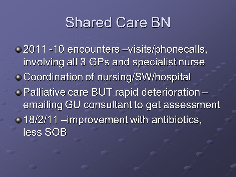 Shared Care BN 2011 -10 encounters –visits/phonecalls, involving all 3 GPs and specialist nurse Coordination of nursing/SW/hospital Palliative care BUT rapid deterioration – emailing GU consultant to get assessment 18/2/11 –improvement with antibiotics, less SOB