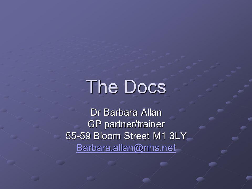 The Docs Dr Barbara Allan GP partner/trainer 55-59 Bloom Street M1 3LY Barbara.allan@nhs.net