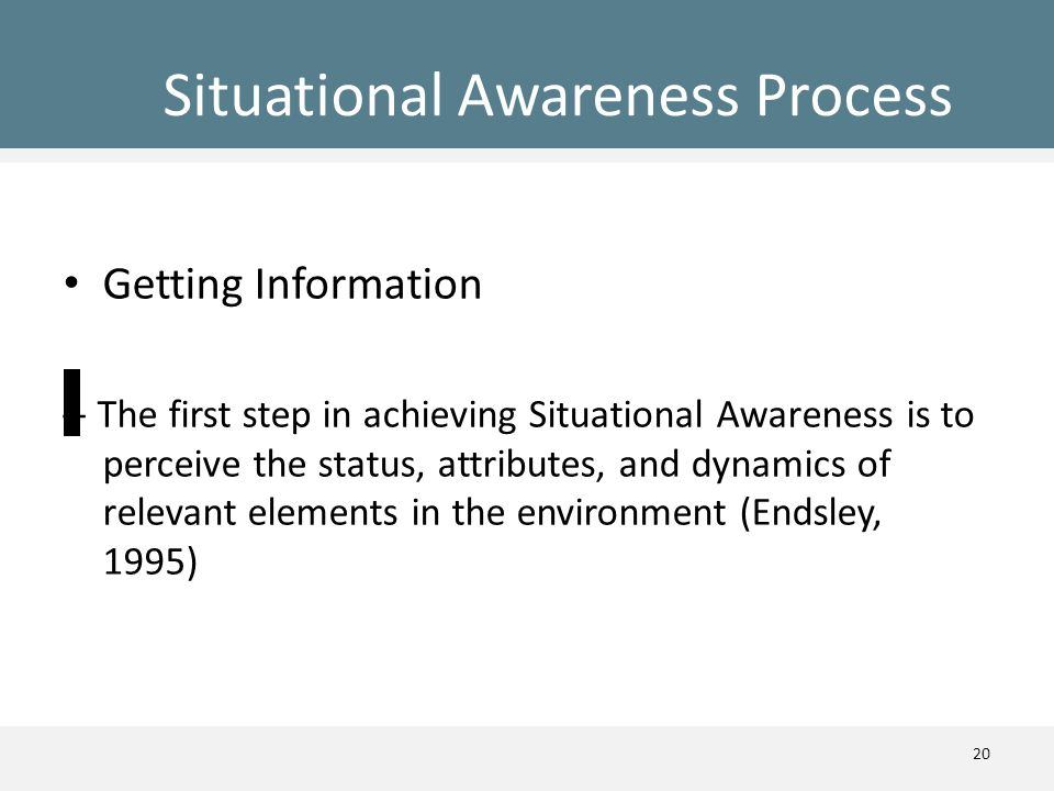 Situational Awareness Process Getting Information – The first step in achieving Situational Awareness is to perceive the status, attributes, and dynam