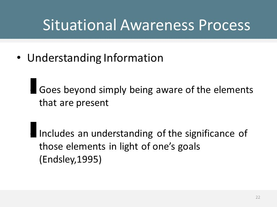 Situational Awareness Process Understanding Information – Goes beyond simply being aware of the elements that are present – Includes an understanding