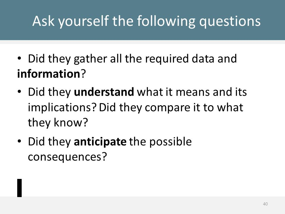 Ask yourself the following questions Did they gather all the required data and information? Did they understand what it means and its implications? Di