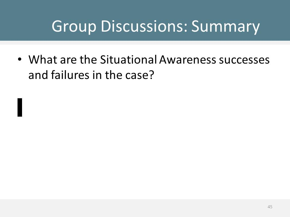 Group Discussions: Summary What are the Situational Awareness successes and failures in the case? 45