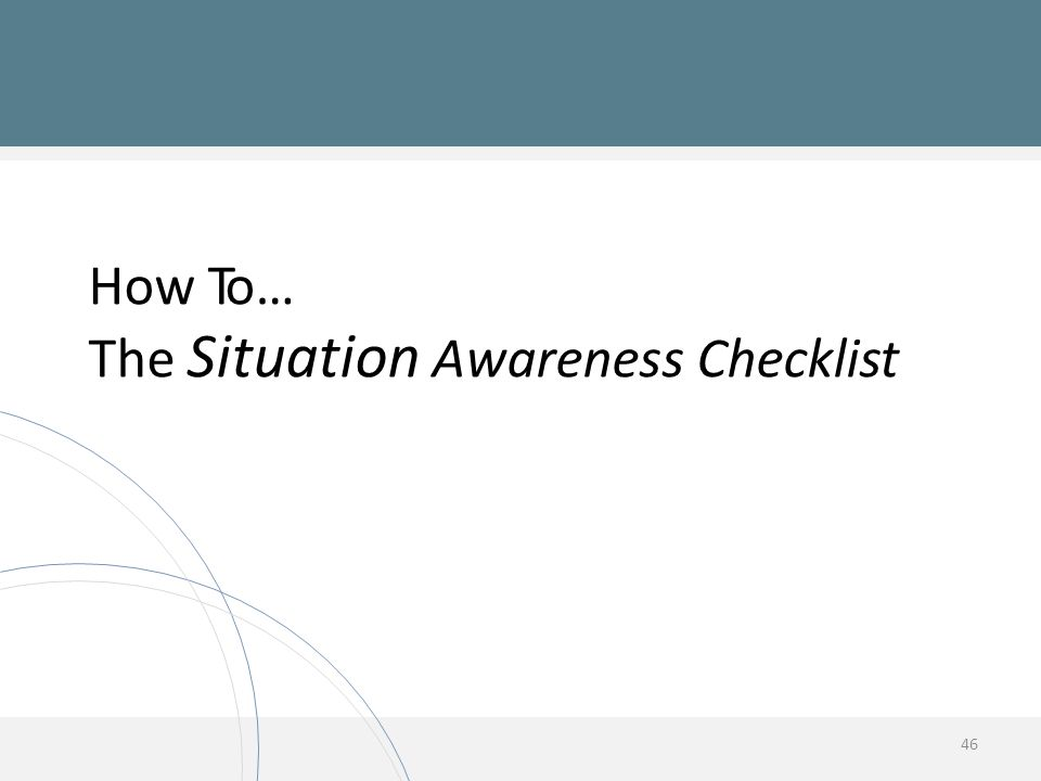 How To… The Situation Awareness Checklist 46