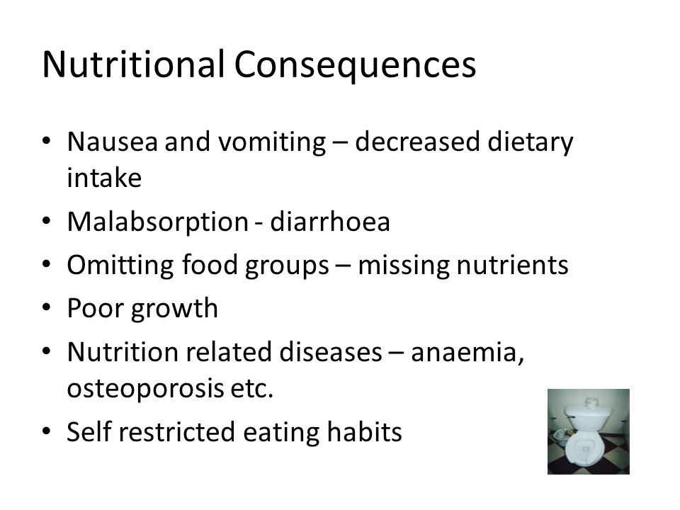 Nutritional Consequences Nausea and vomiting – decreased dietary intake Malabsorption - diarrhoea Omitting food groups – missing nutrients Poor growth