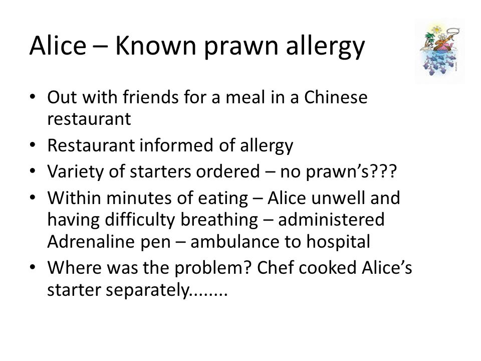 Alice – Known prawn allergy Out with friends for a meal in a Chinese restaurant Restaurant informed of allergy Variety of starters ordered – no prawn's .