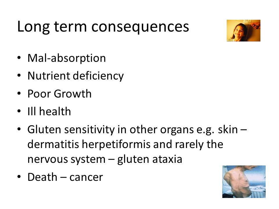 Long term consequences Mal-absorption Nutrient deficiency Poor Growth Ill health Gluten sensitivity in other organs e.g.
