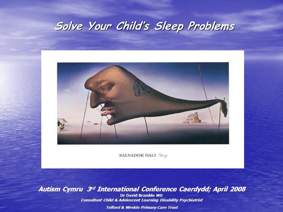 Solve Your Child's Sleep Problems Solve Your Child's Sleep Problems Autism Cymru 3 rd International Conference Caerdydd; April 2008 Dr David Bramble MD Consultant Child & Adolescent Learning Disability Psychiatrist Telford & Wrekin Primary Care Trust