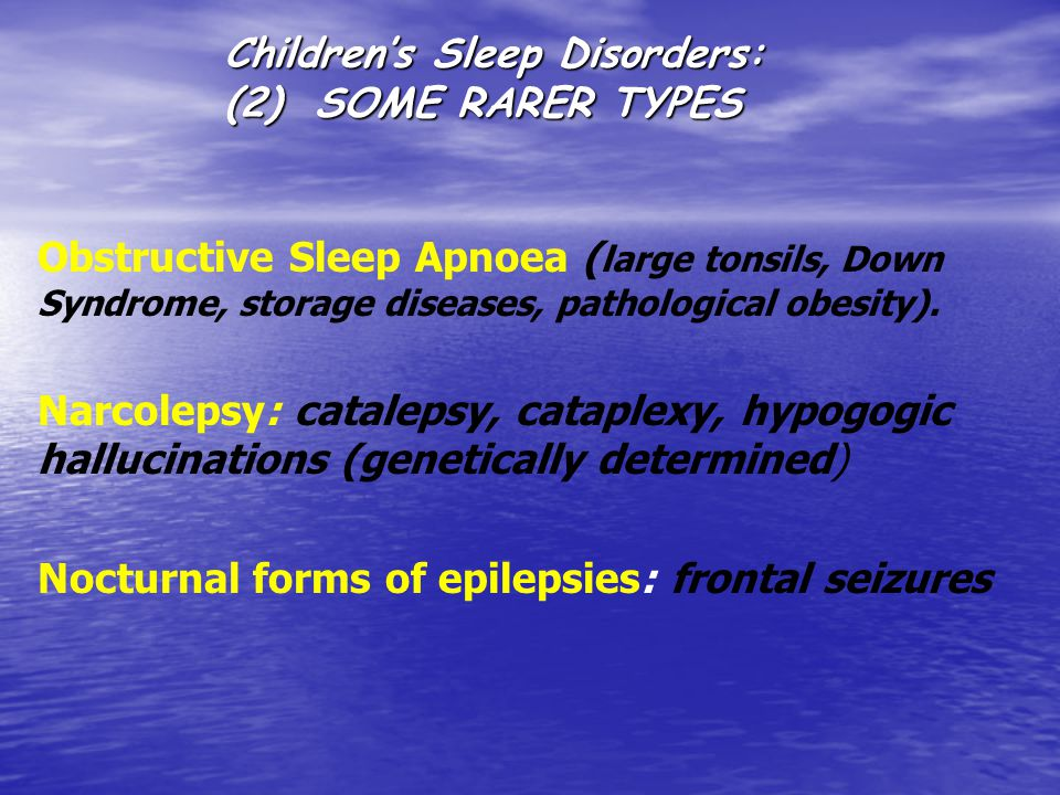 Children's Sleep Disorders: (2) SOME RARER TYPES Obstructive Sleep Apnoea ( large tonsils, Down Syndrome, storage diseases, pathological obesity).