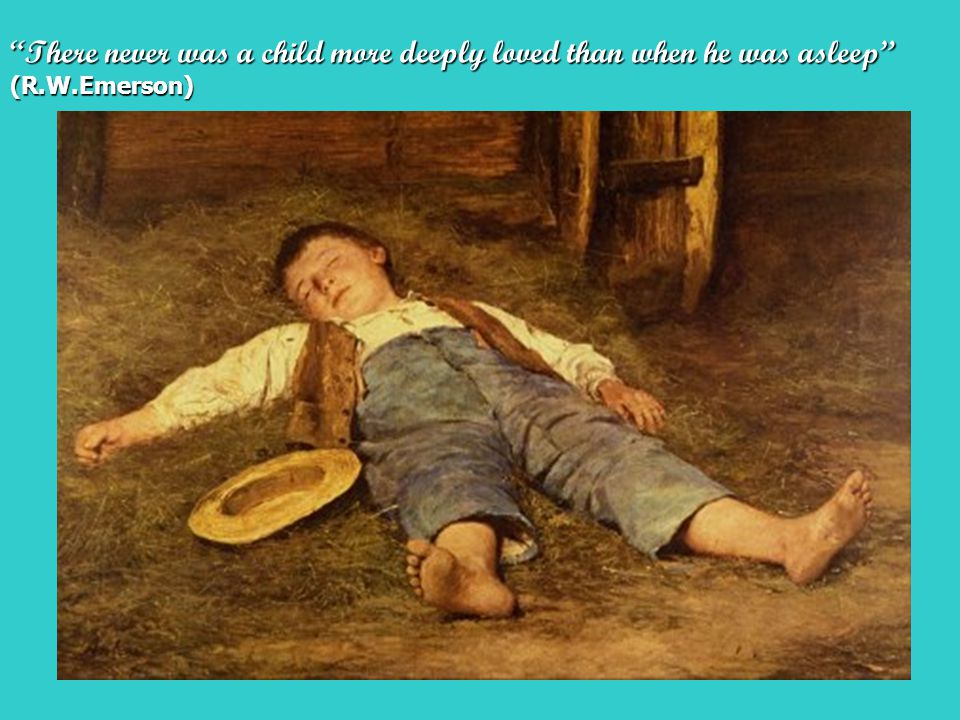 There never was a child more deeply loved than when he was asleep (R.W.Emerson)