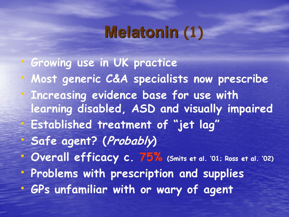 Melatonin Melatonin (1) Growing use in UK practice Most generic C&A specialists now prescribe Increasing evidence base for use with learning disabled, ASD and visually impaired Established treatment of jet lag Safe agent.