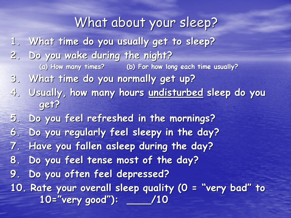 What about your sleep. 1. What time do you usually get to sleep.