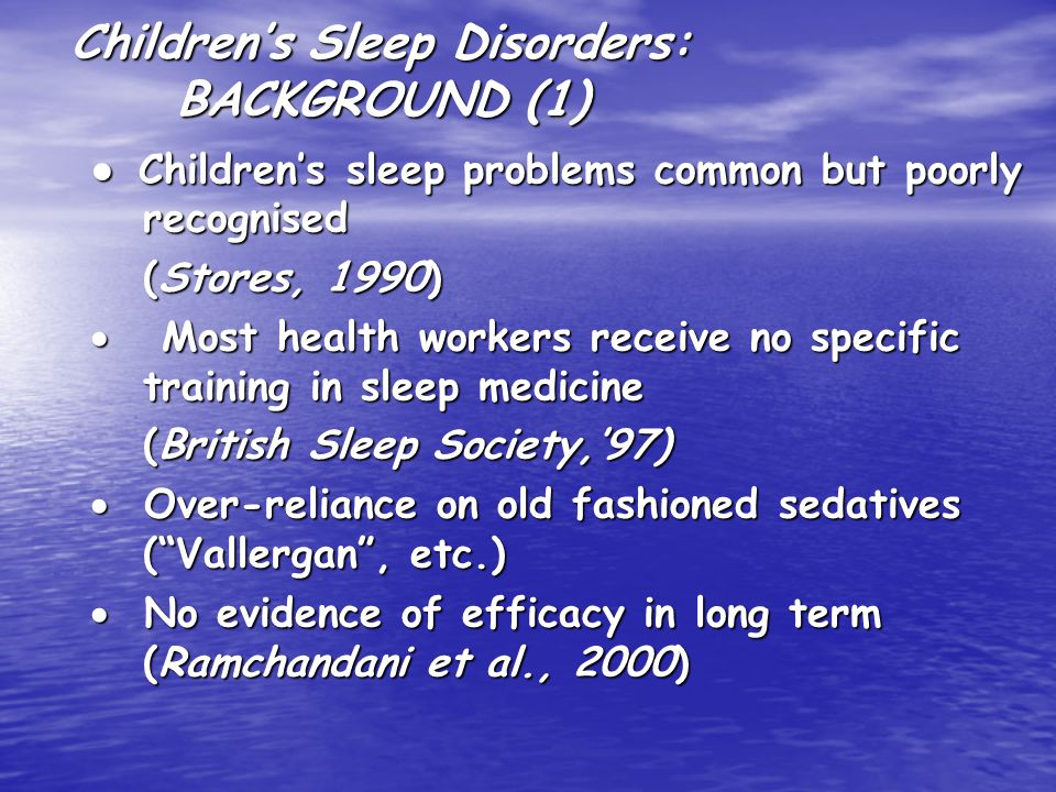 Children's Sleep Disorders: BACKGROUND (1) ● Children's sleep problems common but poorly recognised (Stores, 1990)  Most health workers receive no specific training in sleep medicine (British Sleep Society,'97)  Over-reliance on old fashioned sedatives ( Vallergan , etc.)  No evidence of efficacy in long term (Ramchandani et al., 2000)