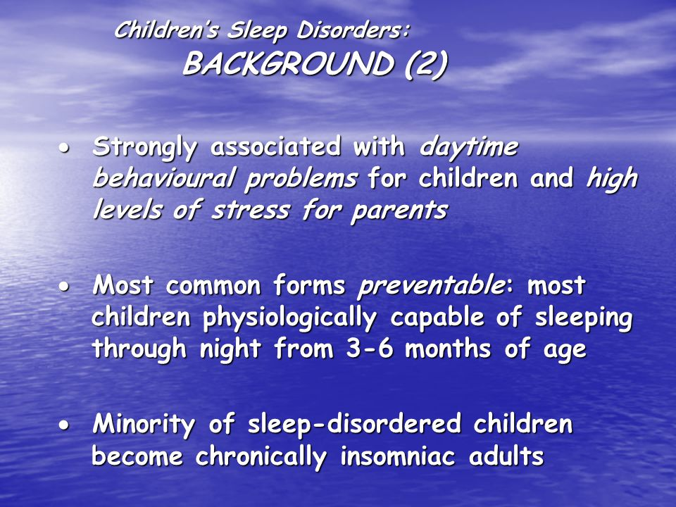 Children's Sleep Disorders: BACKGROUND (2)  Strongly associated with daytime behavioural problems for children and high levels of stress for parents  Most common forms preventable: most children physiologically capable of sleeping through night from 3-6 months of age  Minority of sleep-disordered children become chronically insomniac adults