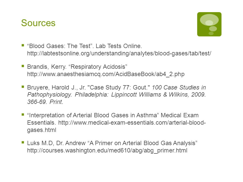 "Sources  ""Blood Gases: The Test"". Lab Tests Online. http://labtestsonline.org/understanding/analytes/blood-gases/tab/test/  Brandis, Kerry. ""Respira"