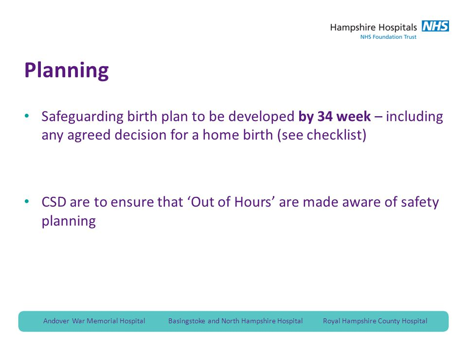 Andover War Memorial Hospital Basingstoke and North Hampshire Hospital Royal Hampshire County Hospital Planning Safeguarding birth plan to be developed by 34 week – including any agreed decision for a home birth (see checklist) CSD are to ensure that 'Out of Hours' are made aware of safety planning